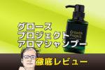 【人体実験】グロースプロジェクトアロマシャンプー徹底レビュー